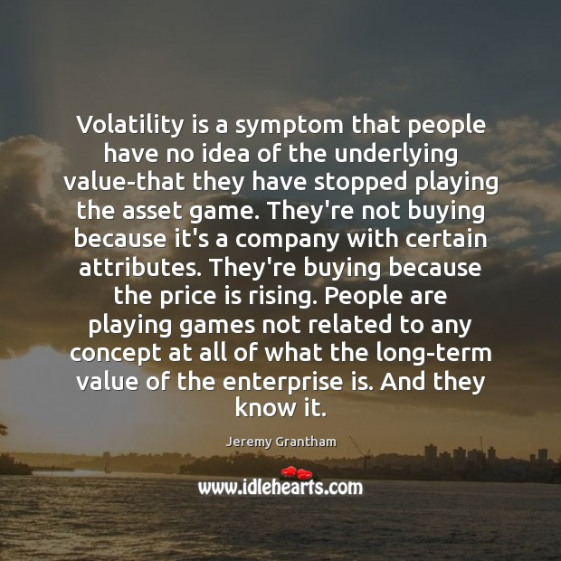 Volatility is a symptom that people have no idea of the underlying Jeremy Grantham Picture Quote