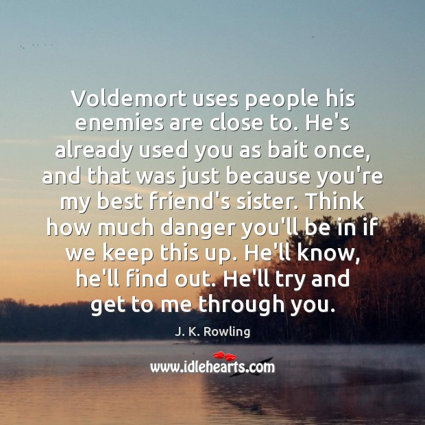 Voldemort uses people his enemies are close to. He's already used you Image