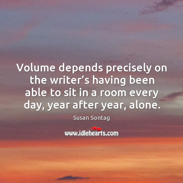 Volume depends precisely on the writer's having been able to sit in a room every day, year after year, alone. Image