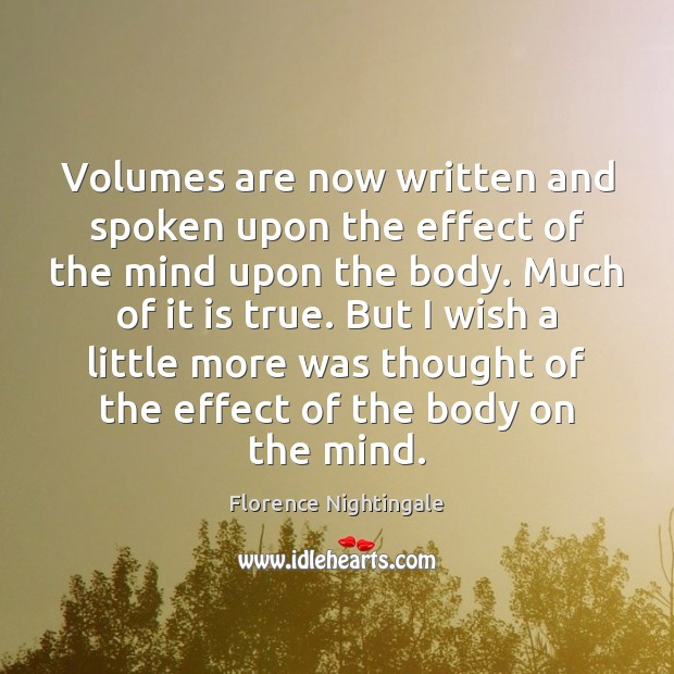 Volumes are now written and spoken upon the effect of the mind Florence Nightingale Picture Quote