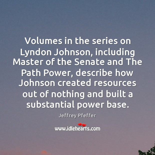 Volumes in the series on Lyndon Johnson, including Master of the Senate Jeffrey Pfeffer Picture Quote
