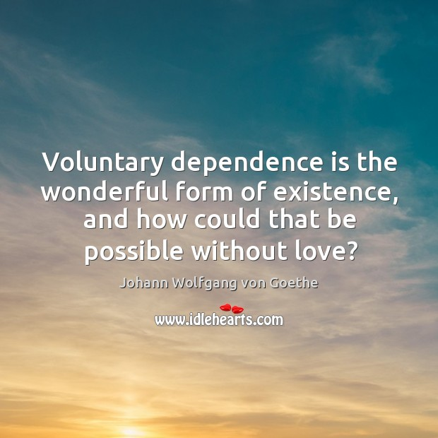 Voluntary dependence is the wonderful form of existence, and how could that Image
