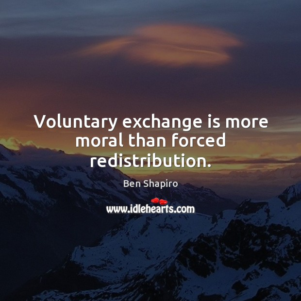 Image, Voluntary exchange is more moral than forced redistribution.