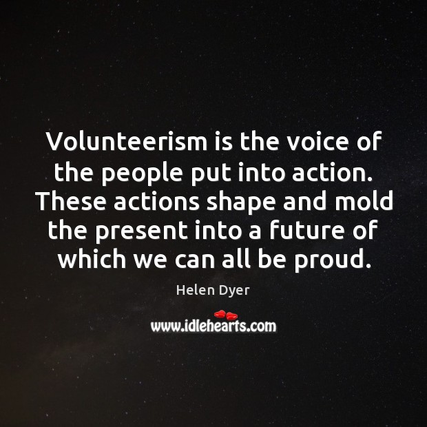 Helen Dyer Picture Quote image saying: Volunteerism is the voice of the people put into action. These actions