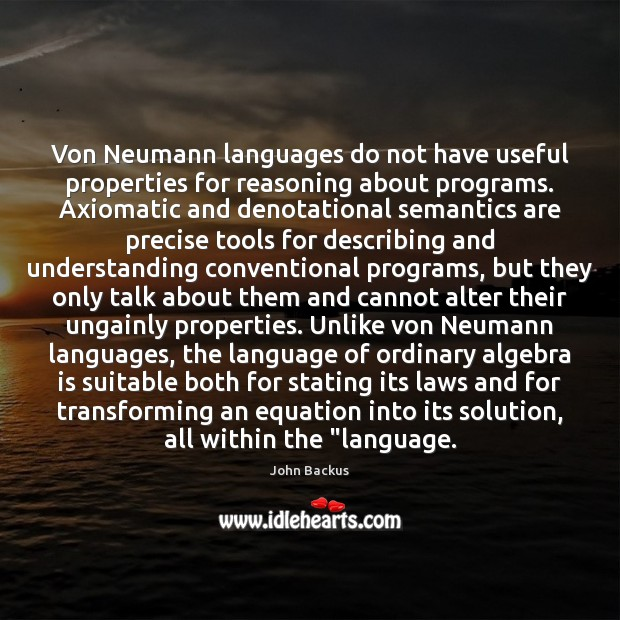Image, Von Neumann languages do not have useful properties for reasoning about programs.