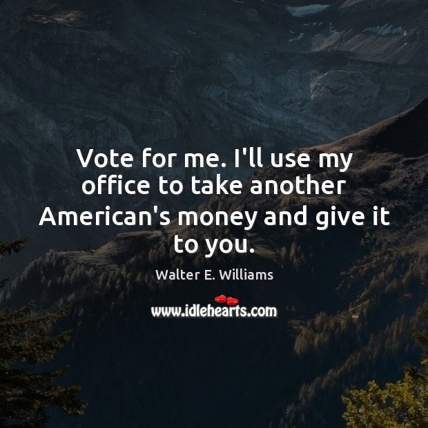 Vote for me. I'll use my office to take another American's money and give it to you. Walter E. Williams Picture Quote