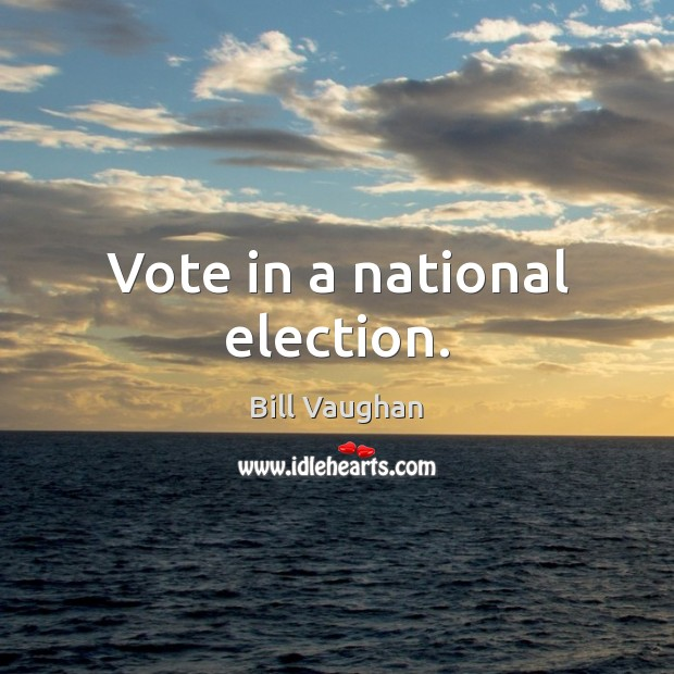 Vote in a national election. Bill Vaughan Picture Quote
