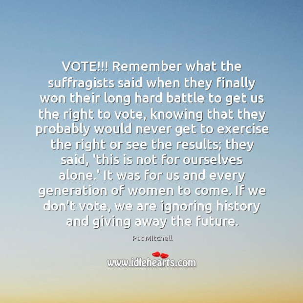 VOTE!!! Remember what the suffragists said when they finally won their long Image