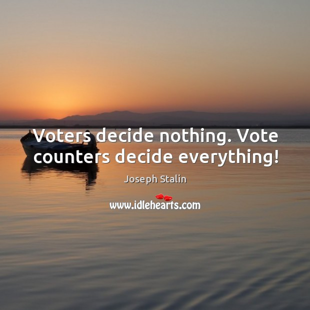 Voters decide nothing. Vote counters decide everything! Image