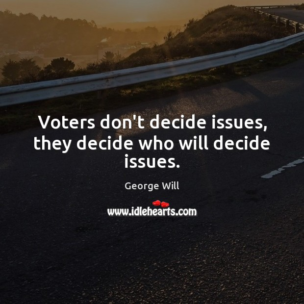 Image, Voters don't decide issues, they decide who will decide issues.
