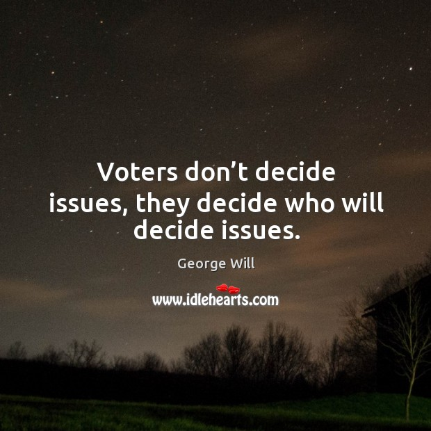 Voters don't decide issues, they decide who will decide issues. Image