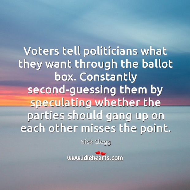 Voters tell politicians what they want through the ballot box. Constantly second-guessing Nick Clegg Picture Quote