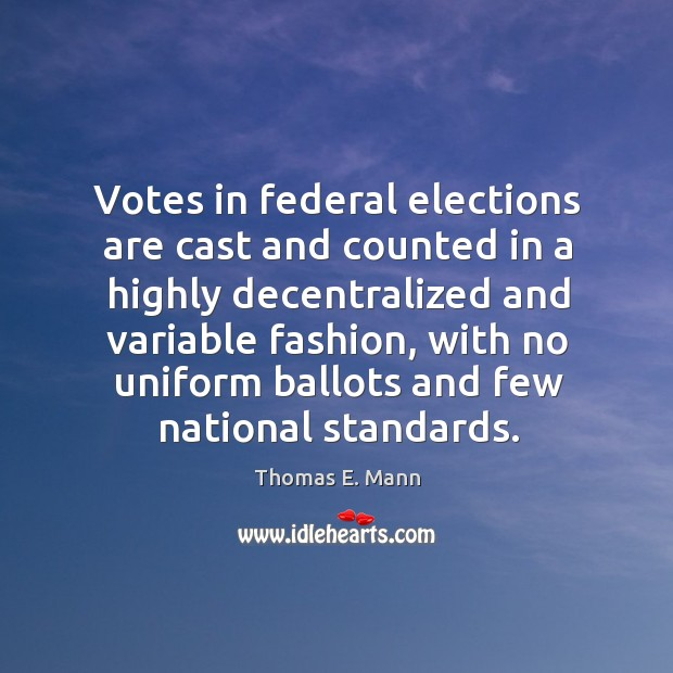 Votes in federal elections are cast and counted in a highly decentralized and variable fashion Thomas E. Mann Picture Quote