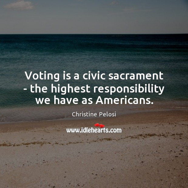 Voting is a civic sacrament – the highest responsibility we have as Americans. Christine Pelosi Picture Quote
