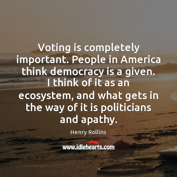 Voting is completely important. People in America think democracy is a given. Image