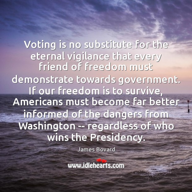 Voting is no substitute for the eternal vigilance that every friend of Vote Quotes Image