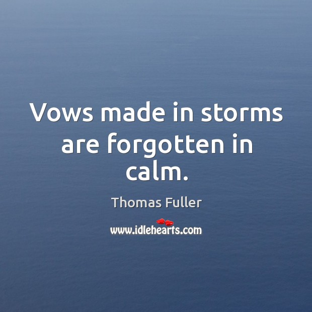 Vows made in storms are forgotten in calm. Thomas Fuller Picture Quote