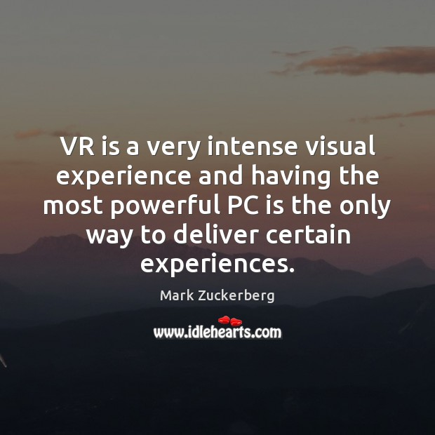 Image, VR is a very intense visual experience and having the most powerful