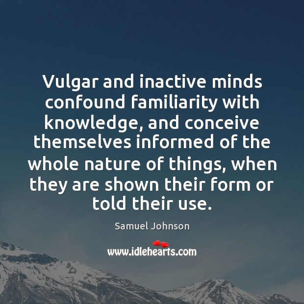 Vulgar and inactive minds confound familiarity with knowledge, and conceive themselves informed Image