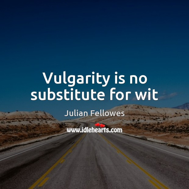 Vulgarity is no substitute for wit Julian Fellowes Picture Quote
