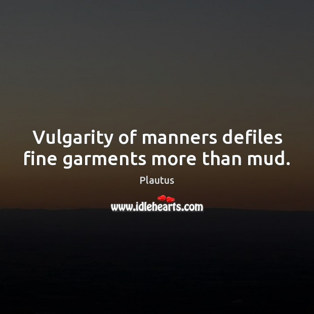 Vulgarity of manners defiles fine garments more than mud. Plautus Picture Quote