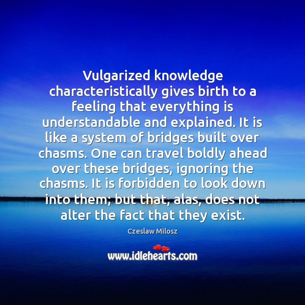 Vulgarized knowledge characteristically gives birth to a feeling that everything is understandable Czeslaw Milosz Picture Quote