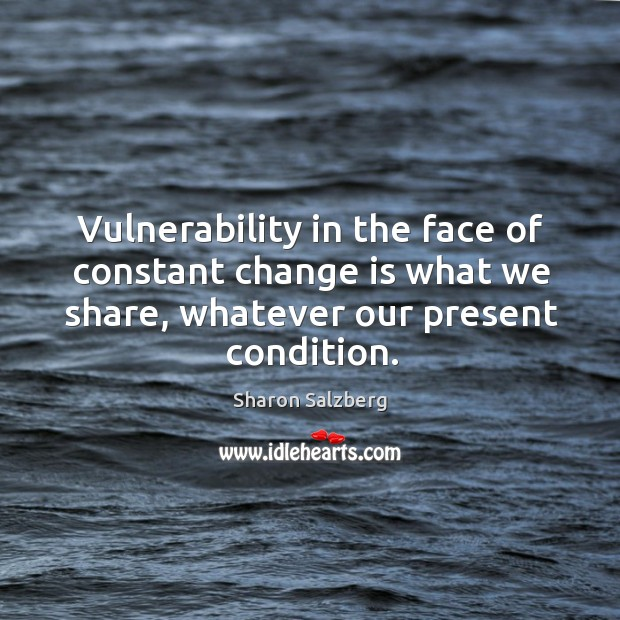 Image, Vulnerability in the face of constant change is what we share, whatever
