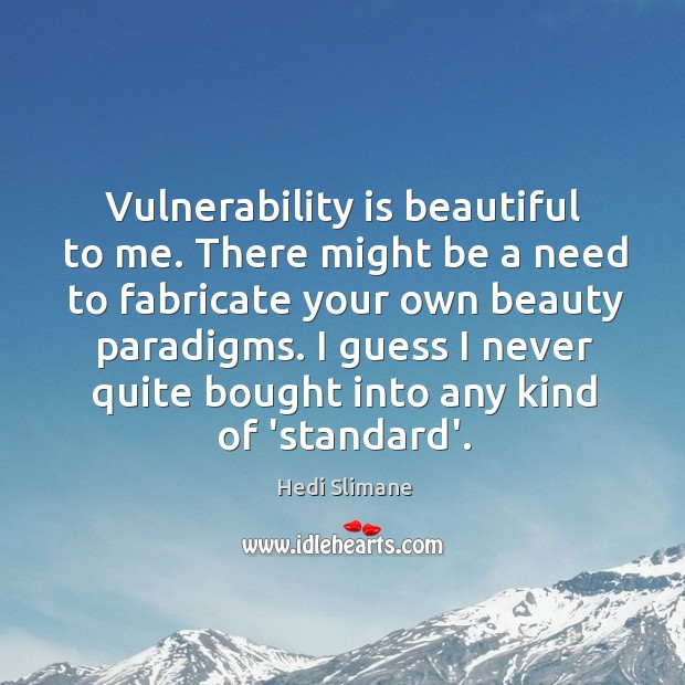 Vulnerability is beautiful to me. There might be a need to fabricate Image