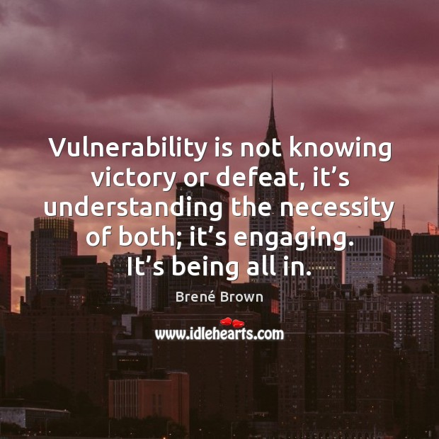 Vulnerability is not knowing victory or defeat, it's understanding the necessity Brené Brown Picture Quote