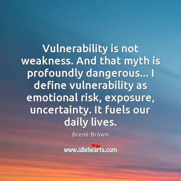 Vulnerability is not weakness. And that myth is profoundly dangerous… I define Brené Brown Picture Quote