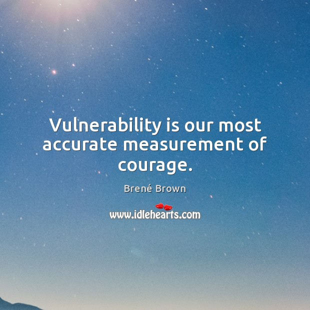 Image, Vulnerability is our most accurate measurement of courage.