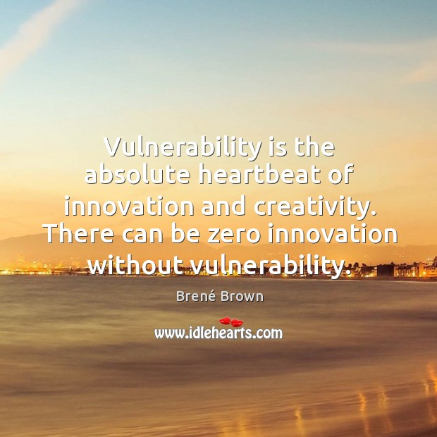 Image, Vulnerability is the absolute heartbeat of innovation and creativity. There can be