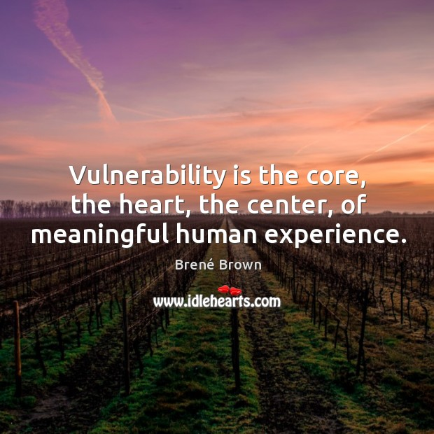 Image, Vulnerability is the core, the heart, the center, of meaningful human experience.