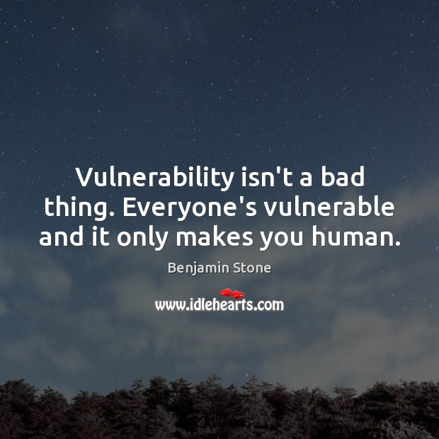 Vulnerability isn't a bad thing. Everyone's vulnerable and it only makes you human. Image