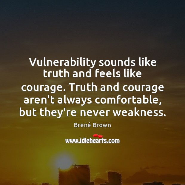 Vulnerability sounds like truth and feels like courage. Truth and courage aren't Image