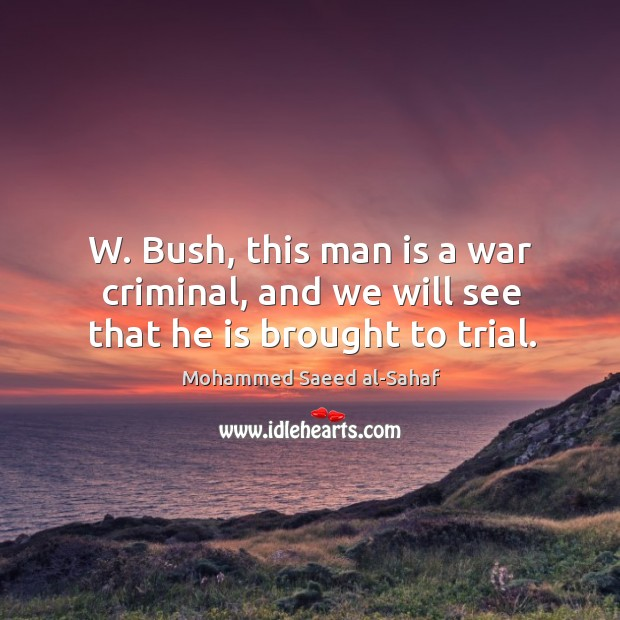 W. Bush, this man is a war criminal, and we will see that he is brought to trial. Image