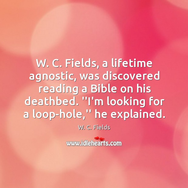 W. C. Fields, a lifetime agnostic, was discovered reading a Bible on Image