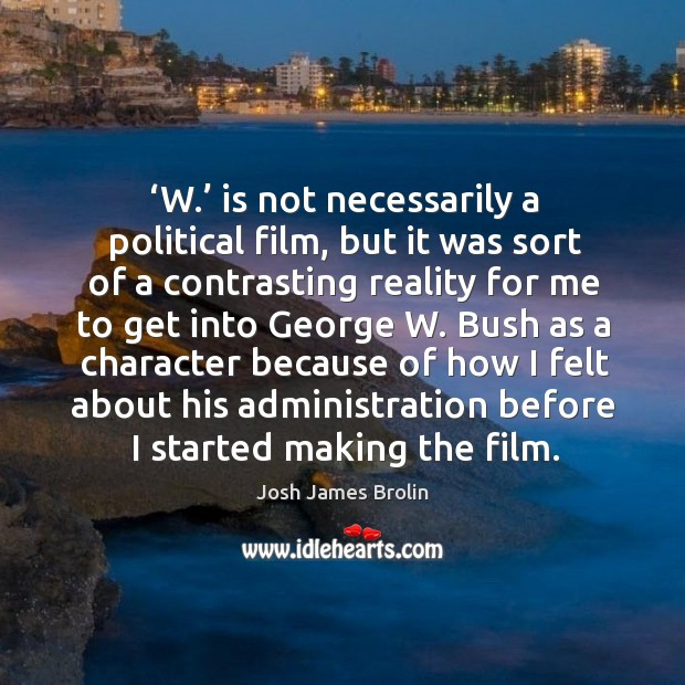 'w.' is not necessarily a political film, but it was sort of a contrasting reality for me to get into Josh James Brolin Picture Quote
