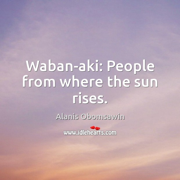 Waban-aki: People from where the sun rises. Image