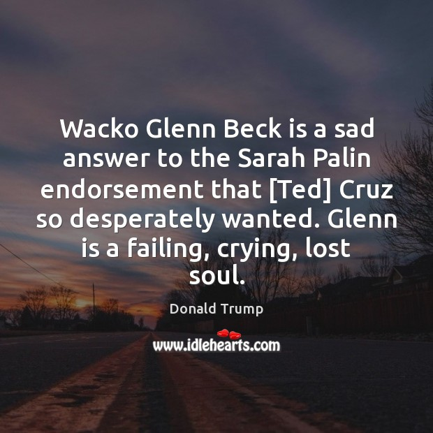 Wacko Glenn Beck is a sad answer to the Sarah Palin endorsement Donald Trump Picture Quote