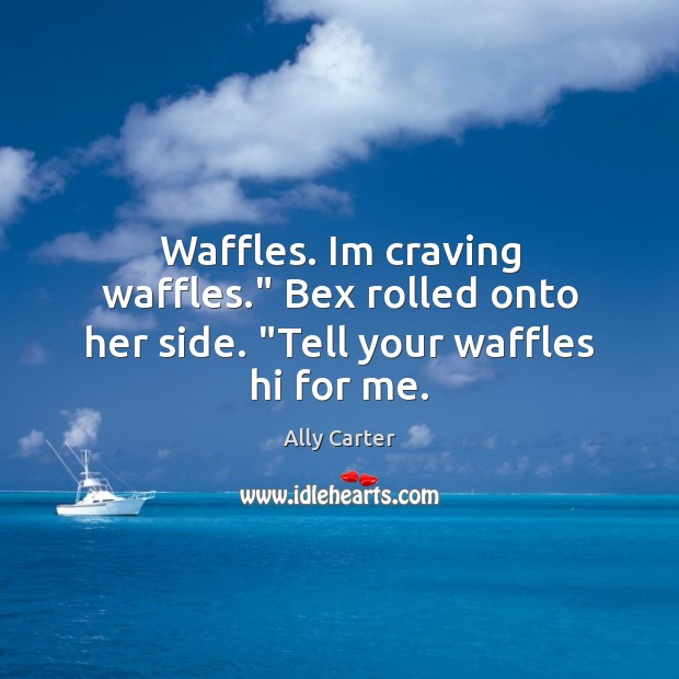 """Waffles. Im craving waffles."""" Bex rolled onto her side. """"Tell your waffles hi for me. Image"""