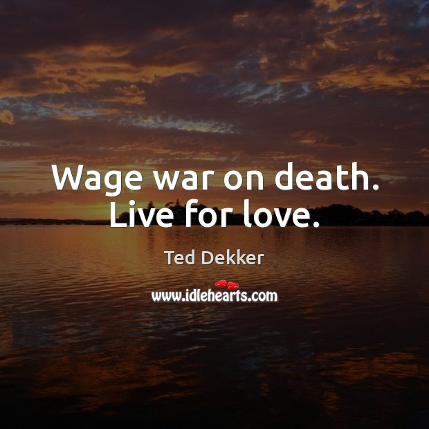 Wage war on death. Live for love. Image