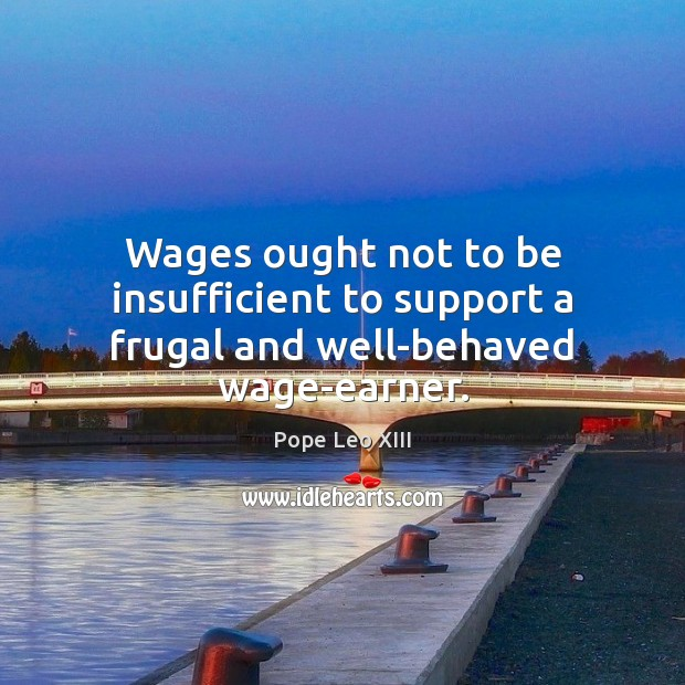 Wages ought not to be insufficient to support a frugal and well-behaved wage-earner. Image