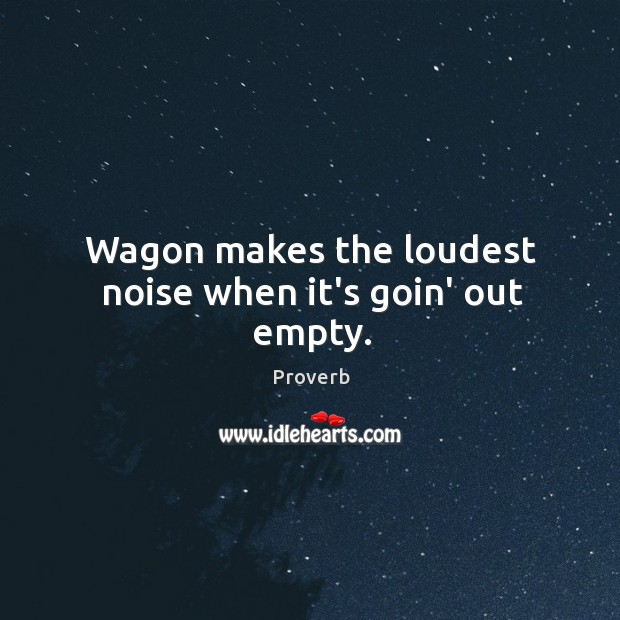 Wagon makes the loudest noise when it's goin' out empty. Image