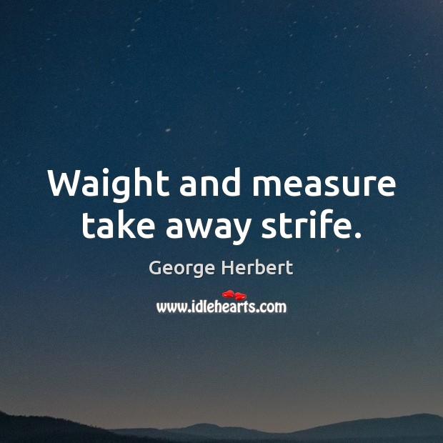 Waight and measure take away strife. Image