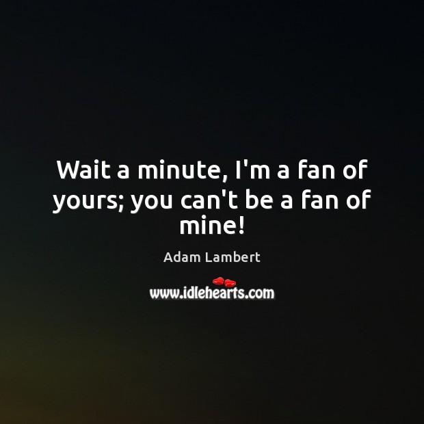 Wait a minute, I'm a fan of yours; you can't be a fan of mine! Adam Lambert Picture Quote