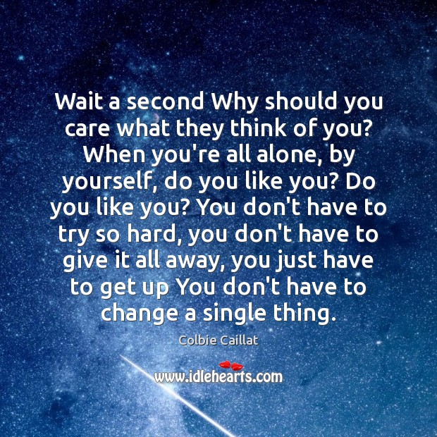Wait a second Why should you care what they think of you? Colbie Caillat Picture Quote