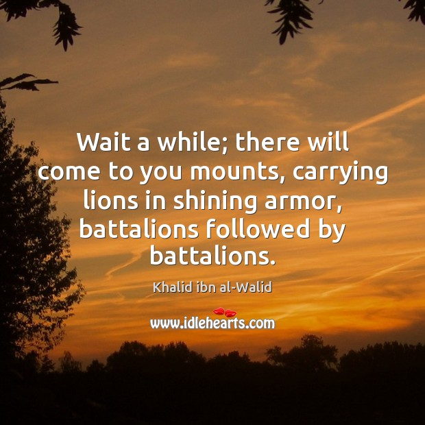 Image, Wait a while; there will come to you mounts, carrying lions in