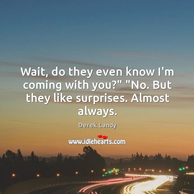 "Image, Wait, do they even know I'm coming with you?"" ""No. But they like surprises. Almost always."