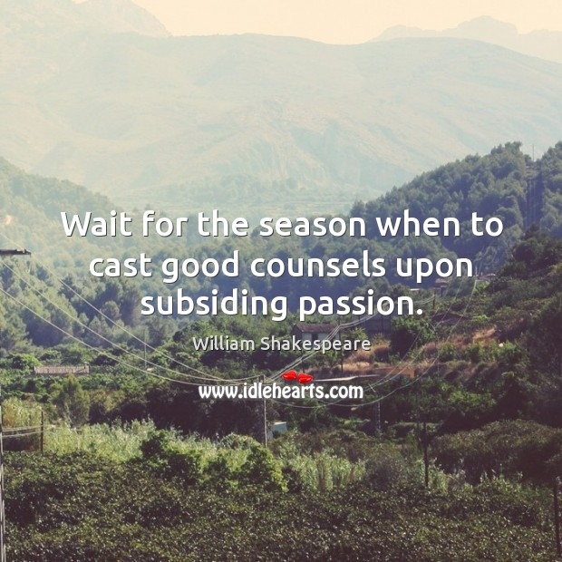 Wait for the season when to cast good counsels upon subsiding passion. Image